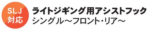 SLJ対応 ライトジギング用アシストフック シングル~フロント・リア~