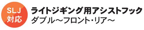 SLJ対応 ライトジギング用アシストフック ダブル~フロント・リア~