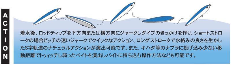 着水後、ロッドティップを下方向または横方向にジャークしダイブのきっかけを作り、ショートストロークの場合ピッチの速いジャークでクイックなアクション、ロングストロークで水絡みの良さを生かしたS字軌道のナチュラルアクションが演出可能です。また、キハダ等のナブラに投げ込み少ない移動距離でトゥイッチし弱ったベイトを演出しバイトに持ち込む操作方法なども可能です。
